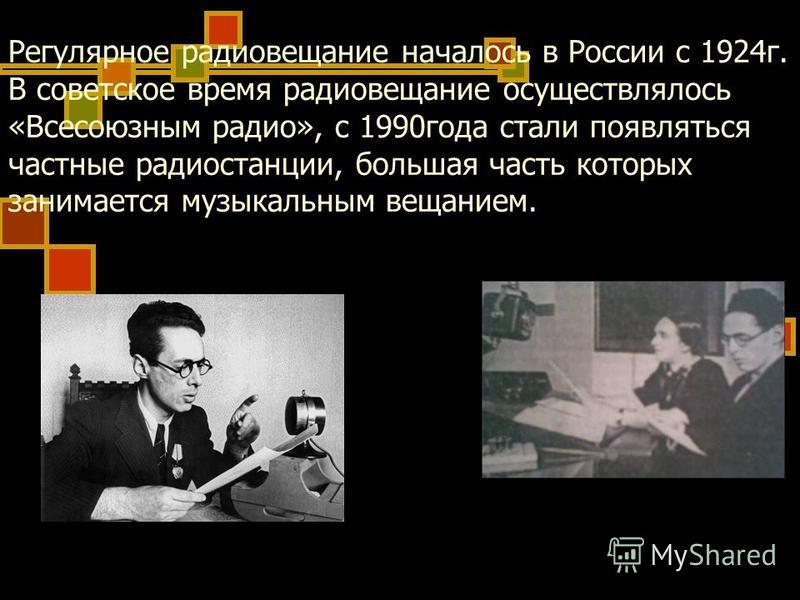 Регулярное радиовещание началось в России с 1924 г. В советское время радиовещание осуществлялось «Всесоюзным радио», с 1990 года стали появляться частные радиостанции, большая часть которых занимается музыкальным вещанием.