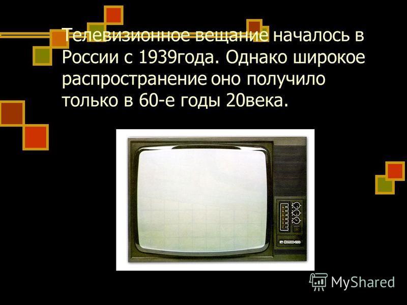 Телевизионное вещание началось в России с 1939 года. Однако широкое распространение оно получило только в 60-е годы 20 века.