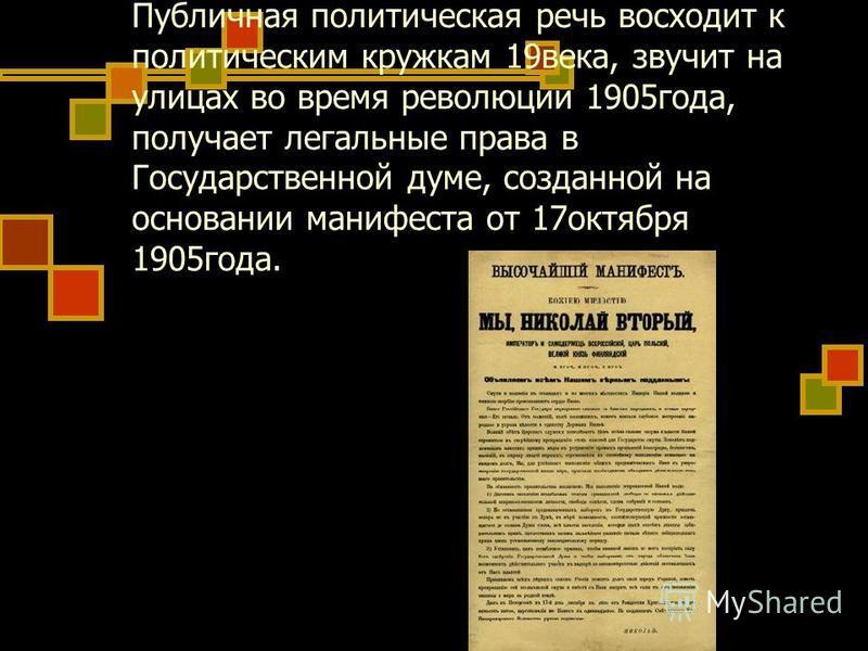 Публичная политическая речь восходит к политическим кружкам 19 века, звучит на улицах во время революции 1905 года, получает легальные права в Государственной думе, созданной на основании манифеста от 17 октября 1905 года.