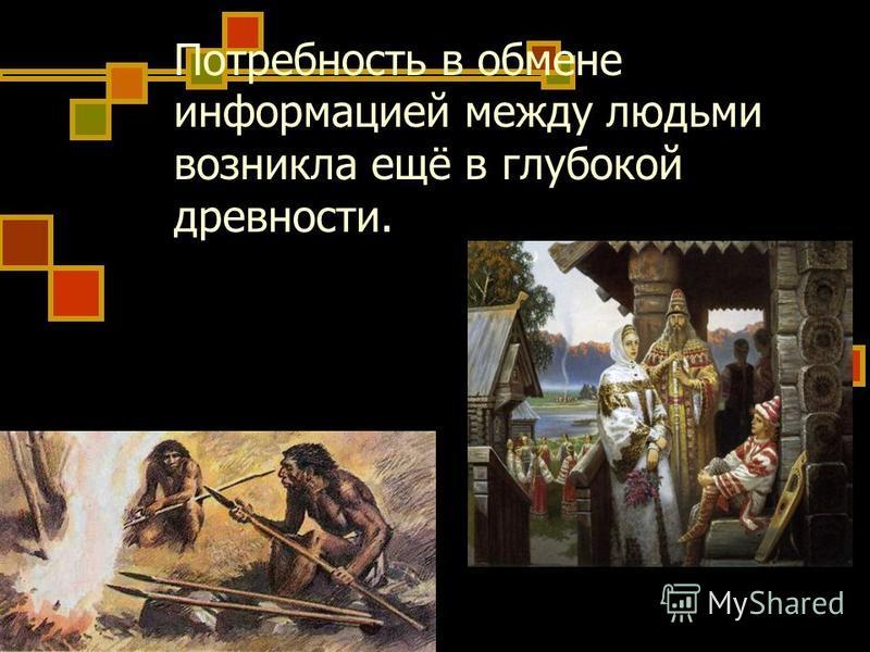 Потребность в обмене информацией между людьми возникла ещё в глубокой древности.