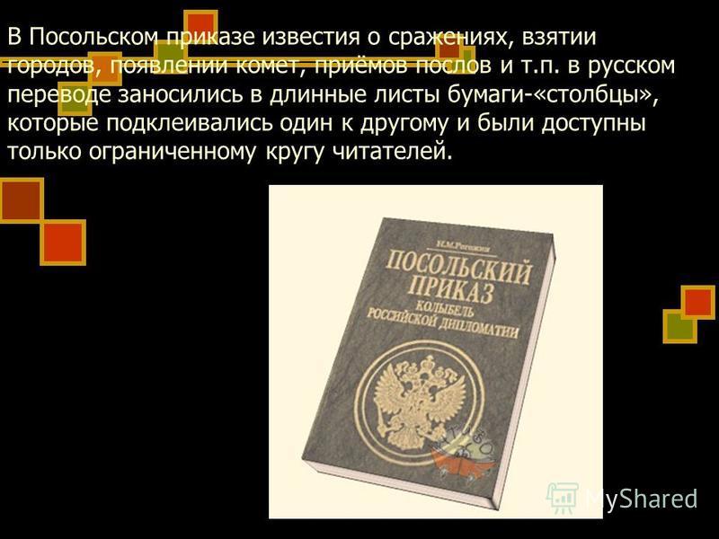 В Посольском приказе известия о сражениях, взятии городов, появлении комет, приёмов послов и т.п. в русском переводе заносились в длинные листы бумаги-«столбцы», которые подклеивались один к другому и были доступны только ограниченному кругу читателе