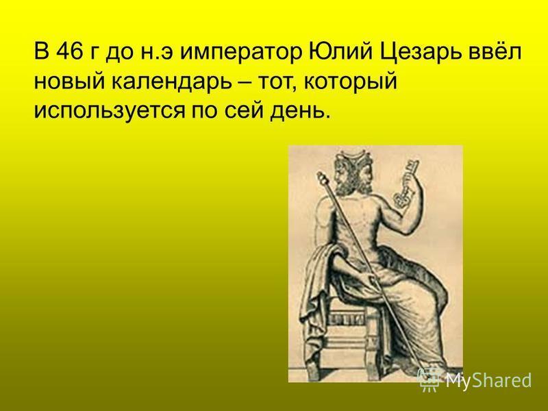 В 46 г до н.э император Юлий Цезарь ввёл новый календарь – тот, который используется по сей день.