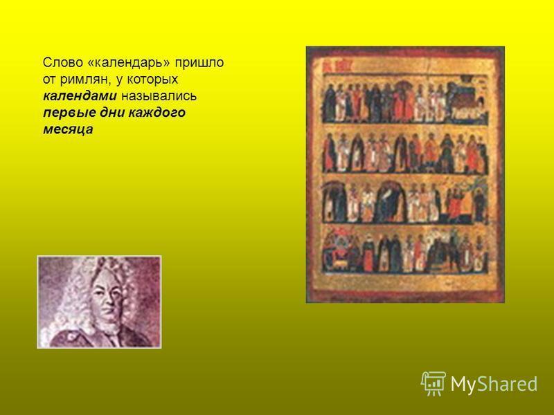 Слово «календарь» пришло от римлян, у которых календами назывались первые дни каждого месяца