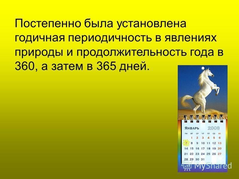 Постепенно была установлена годичная периодичность в явлениях природы и продолжительность года в 360, а затем в 365 дней.
