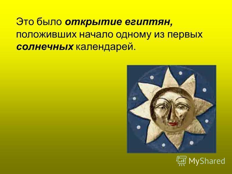Это было открытие египтян, положивших начало одному из первых солнечных календарей.