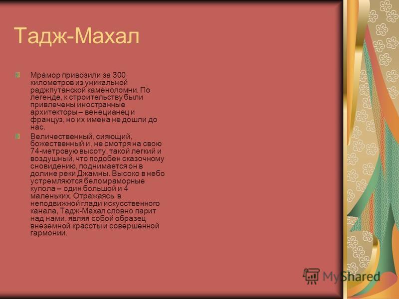 Тадж - Махал На севере Центральной Индии, в Агре, недалеко от столицы Дели, вот уже 350 лет сияет жемчужина индо-исламской архитектуры – усыпальница тадж-Махал. Могольский правитель Шах-Джахан (правил в 1627 – 1658 годах)воздвиг этот памятник как гро
