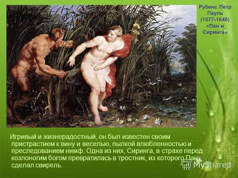 Игривый и жизнерадостный, он был известен своим пристрастием к вину и веселью, пылкой влюбленностью и преследованием нимф. Одна из них, Сиринга, в страхе перед козлоногим богом превратилась в тростник, из которого Пан сделал свирель. Рубенс Петр Паул