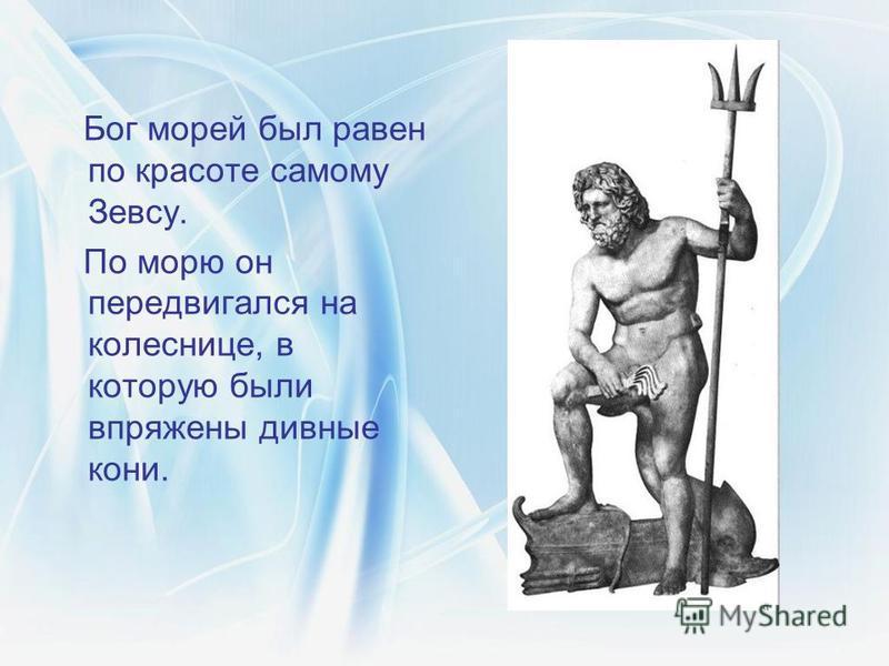 Бог морей был равен по красоте самому Зевсу. По морю он передвигался на колеснице, в которую были впряжены дивные кони.