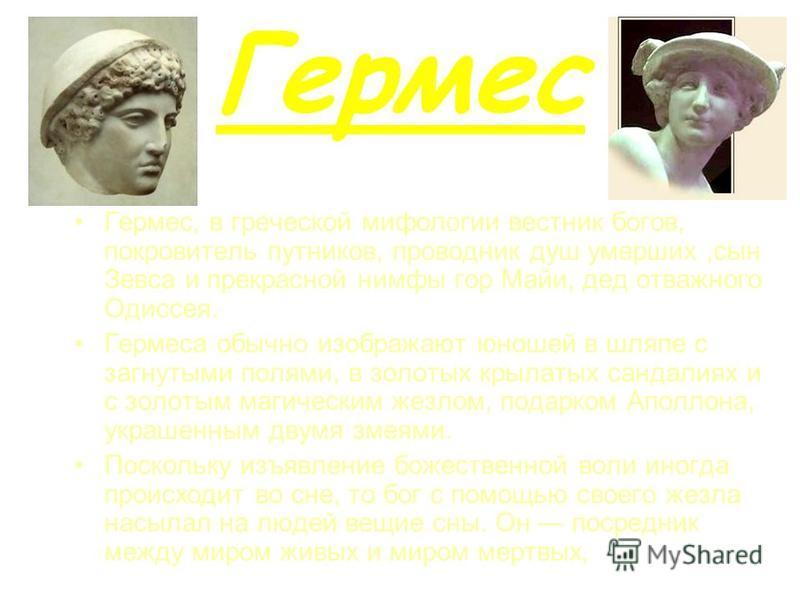 Гермес Гермес, в греческой мифологии вестник богов, покровитель путников, проводник душ умерших,сын Зевса и прекрасной нимфы гор Майи, дед отважного Одиссея. Гермеса обычно изображают юношей в шляпе с загнутыми полями, в золотых крылатых сандалиях и
