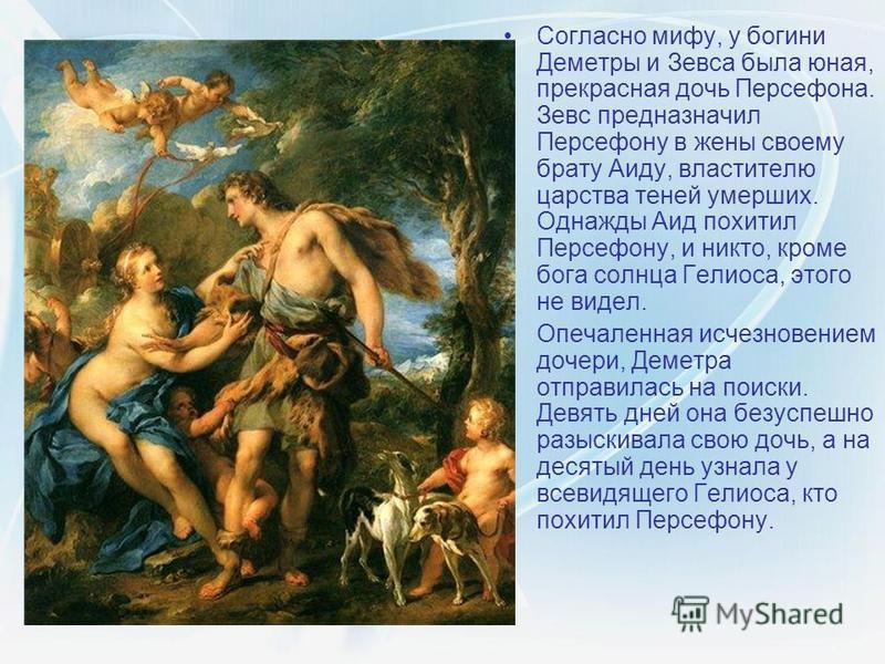 Согласно мифу, у богини Деметры и Зевса была юная, прекрасная дочь Персефона. Зевс предназначил Персефону в жены своему брату Аиду, властителю царства теней умерших. Однажды Аид похитил Персефону, и никто, кроме бога солнца Гелиоса, этого не видел. О