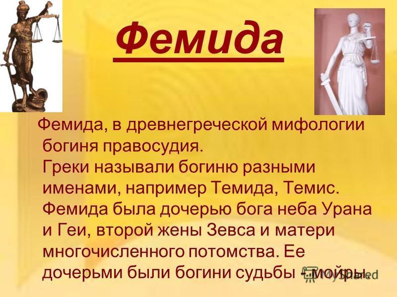 Фемида Фемида, в древнегреческой мифологии богиня правосудия. Греки называли богиню разными именами, например Темида, Темис. Фемида была дочерью бога неба Урана и Геи, второй жены Зевса и матери многочисленного потомства. Ее дочерьми были богини судь