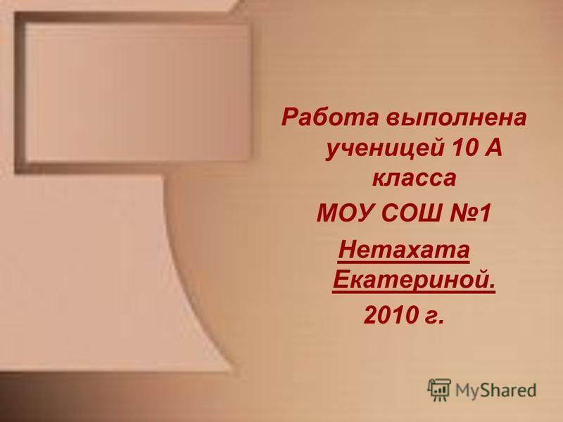 Работа выполнена ученицей 10 А класса МОУ СОШ 1 Нетахата Екатериной. 2010 г.
