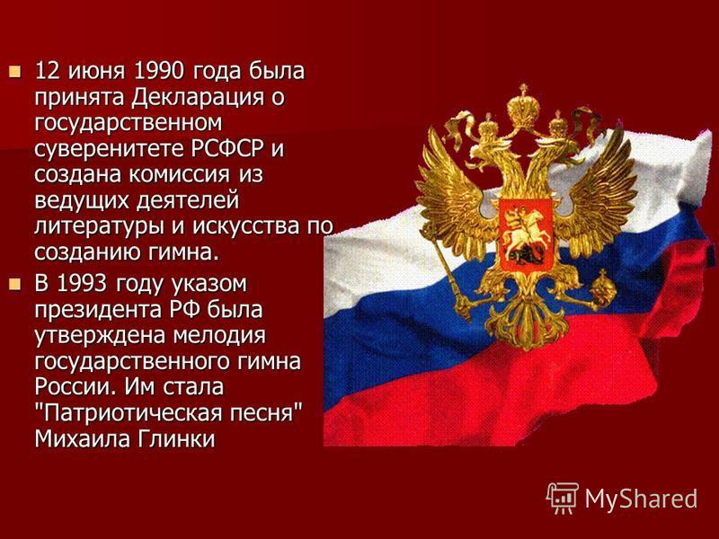 12 июня 1990 года была принята Декларация о государственном суверенитете РСФСР и создана комиссия из ведущих деятелей литературы и искусства по созданию гимна. 12 июня 1990 года была принята Декларация о государственном суверенитете РСФСР и создана к