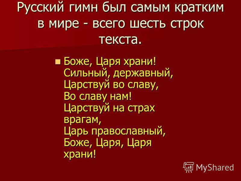 Русский гимн был самым кратким в мире - всего шесть строк текста. Боже, Царя храни! Сильный, державный, Царствуй во славу, Во славу нам! Царствуй на страх врагам, Царь православный, Боже, Царя, Царя храни! Боже, Царя храни! Сильный, державный, Царств