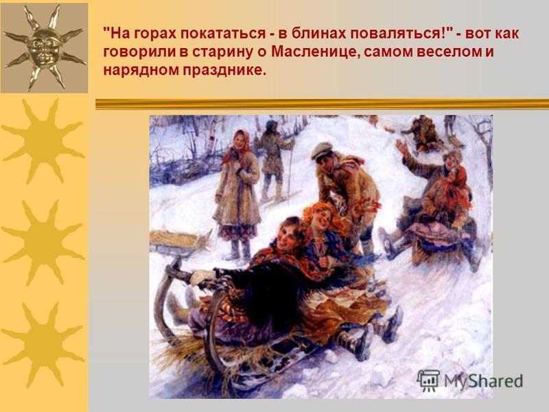 На горах покататься - в блинах поваляться! - вот как говорили в старину о Масленице, самом веселом и нарядном празднике.