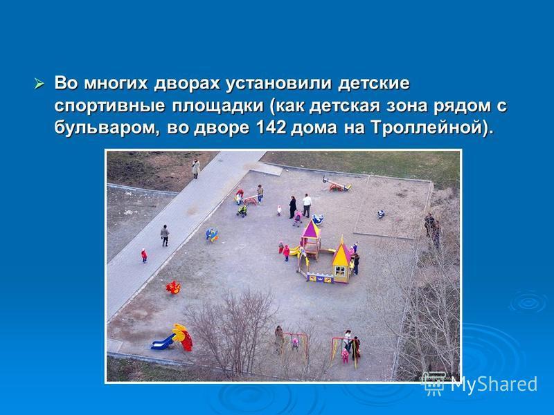 Во многих дворах установили детские спортивные площадки (как детская зона рядом с бульваром, во дворе 142 дома на Троллейной). Во многих дворах установили детские спортивные площадки (как детская зона рядом с бульваром, во дворе 142 дома на Троллейно