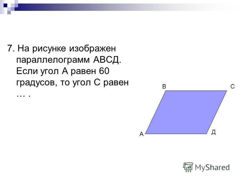 7. На рисунке изображен параллелограмм АВСД. Если угол А равен 60 градусов, то угол С равен …. А ВС Д