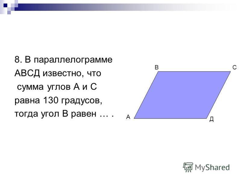 8. В параллелограмме АВСД известно, что сумма углов А и С равна 130 градусов, тогда угол В равен …. А ВС Д