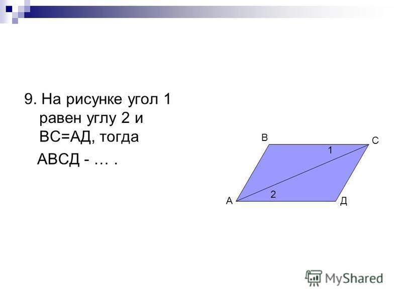 9. На рисунке угол 1 равен углу 2 и ВС=АД, тогда АВСД - …. А В С Д 2 1