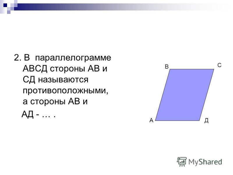 2. В параллелограмме АВСД стороны АВ и СД называются противоположными, а стороны АВ и АД - …. А С Д В