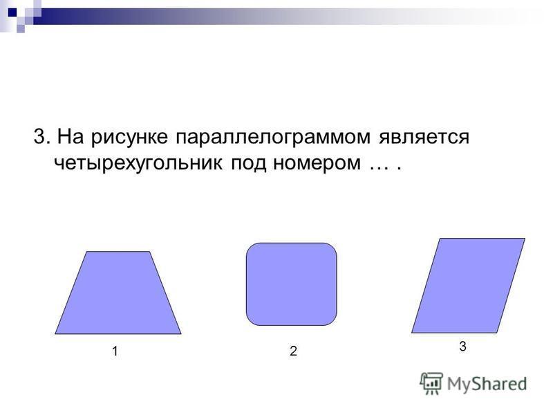 3. На рисунке параллелограммом является четырехугольник под номером …. 12 3