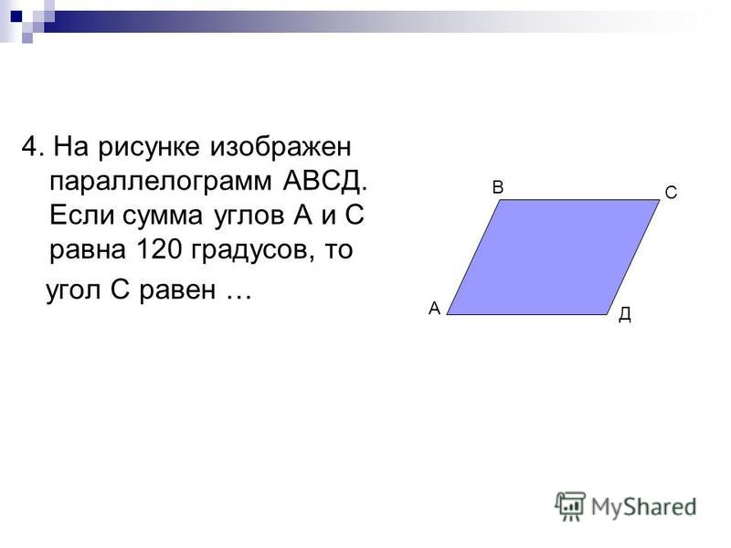 4. На рисунке изображен параллелограмм АВСД. Если сумма углов А и С равна 120 градусов, то угол С равен … В С Д А