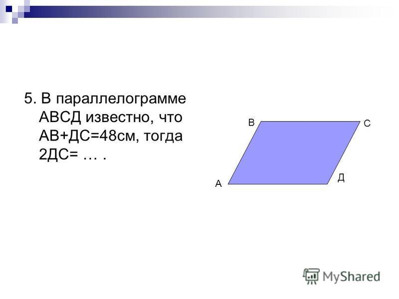 5. В параллелограмме АВСД известно, что АВ+ДС=48 см, тогда 2ДС= …. А В С Д