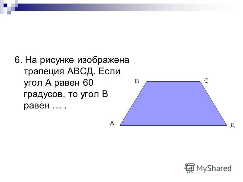 6. На рисунке изображена трапеция АВСД. Если угол А равен 60 градусов, то угол В равен …. А В С Д
