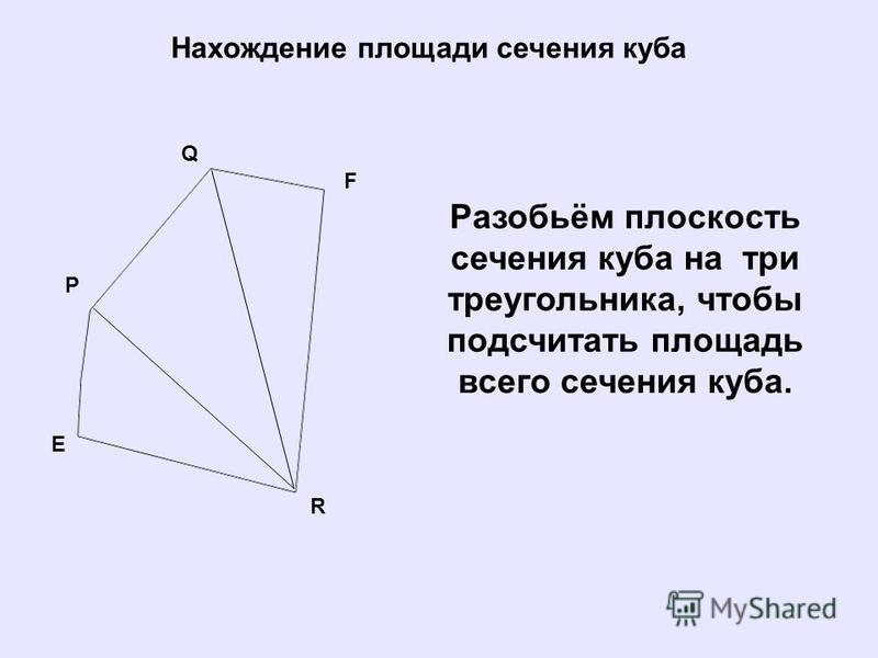 Нахождение площади сечения куба Q P E F R Разобьём плоскость сечения куба на три треугольника, чтобы подсчитать площадь всего сечения куба.