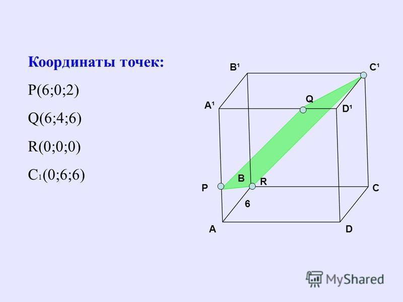 B C D C¹C¹B¹B¹ A A¹A¹ D¹D¹ Q P 6 R Координаты точек: Р(6;0;2) Q(6;4;6) R(0;0;0) C 1 (0;6;6)