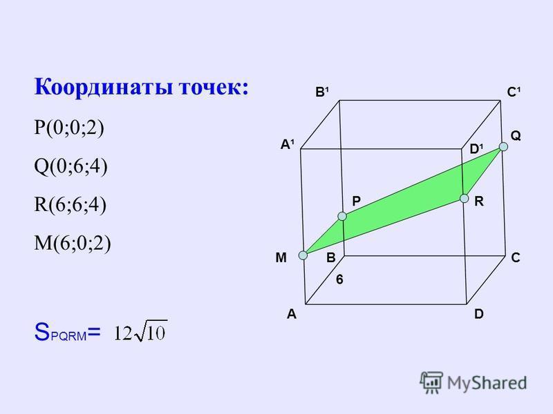 BC D C¹C¹B¹B¹ A A¹A¹ D¹D¹ Q M 6 R Координаты точек: Р(0;0;2) Q(0;6;4) R(6;6;4) M(6;0;2) S PQRM = P