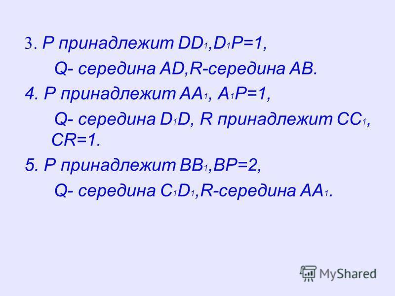 3. P принадлежит DD 1,D 1 P=1, Q- середина AD,R-середина AB. 4. P принадлежит AA 1, A 1 P=1, Q- середина D 1 D, R принадлежит CC 1, CR=1. 5. P принадлежит BB 1,BP=2, Q- середина C 1 D 1,R-середина AA 1.