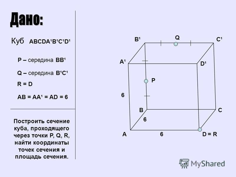 BC D C¹C¹B¹B¹ A A¹A¹ D¹D¹ Q P Куб ABCDA¹B¹C¹D¹ P – середина BB¹ Q – середина B¹C¹ R = D Построить сечение куба, проходящего через точки P, Q, R, найти координаты точек сечения и площадь сечения. AB = AA¹ = AD = 6 6 6 6= R