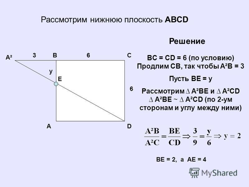 Рассмотрим нижнюю плоскость ABCD A BC E D A²A² 6 63 y Решение BC = CD = 6 (по условию) Продлим СB, так чтобы A²B = 3 Пусть BE = y Рассмотрим A²BE и A²CD A²BE ~ A²CD (по 2-ум сторонам и углу между ними) BE = 2, а AE = 4