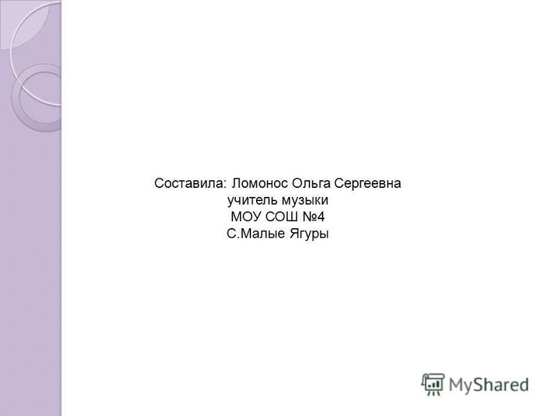 Составила: Ломонос Ольга Сергеевна учитель музыки МОУ СОШ 4 С.Малые Ягуры