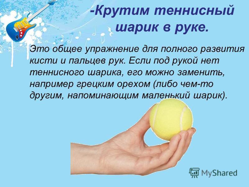 Это общее упражнение для полного развития кисти и пальцев рук. Если под рукой нет теннисного шарика, его можно заменить, например грецким орехом (либо чем-то другим, напоминающим маленький шарик). -Крутим теннисный шарик в руке.