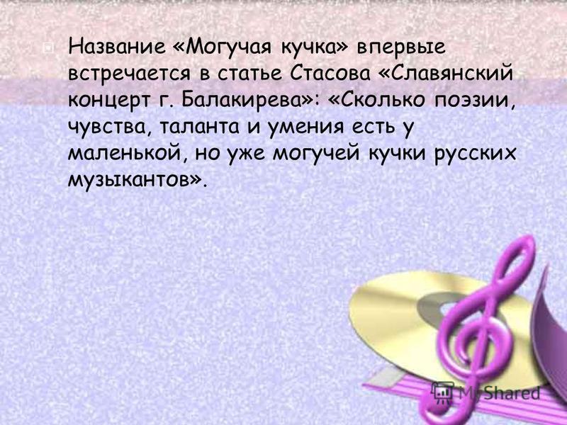 Название «Могучая кучка» впервые встречается в статье Стасова «Славянский концерт г. Балакирева»: «Сколько поэзии, чувства, таланта и умения есть у маленькой, но уже могучей кучки русских музыкантов».
