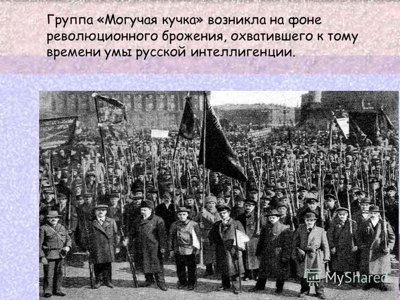 Группа «Могучая кучка» возникла на фоне революционного брожения, охватившего к тому времени умы русской интеллигенции.