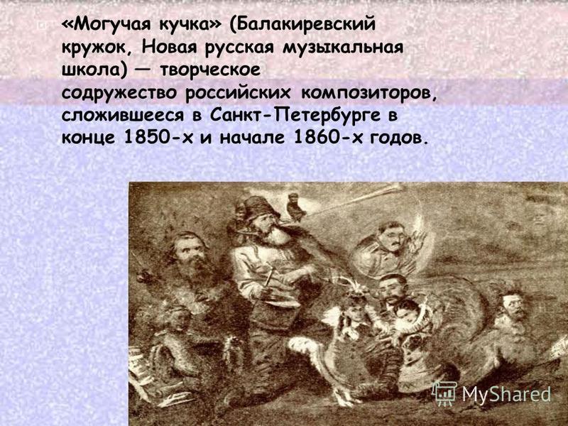 «Могучая кучка» (Балакиревский кружок, Новая русская музыкальная школа) творческое содружество российских композиторов, сложившееся в Санкт-Петербурге в конце 1850-х и начале 1860-х годов.