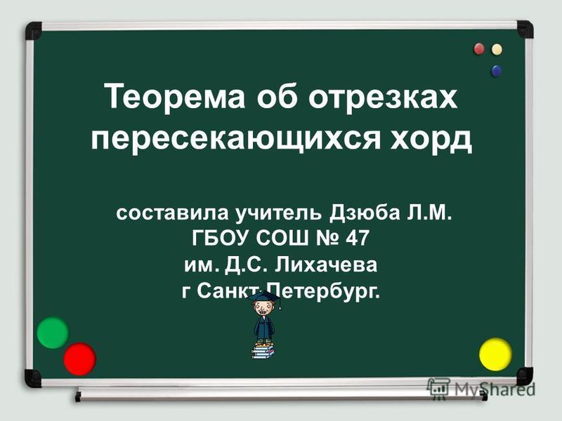 Теорема об отрезках пересекающихся хорд составила учитель Дзюба Л.М. ГБОУ СОШ 47 им. Д.С. Лихачева г Санкт-Петербург.