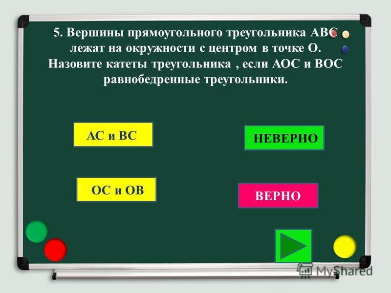 5. Вершины прямоугольного треугольника АВС лежат на окружности с центром в точке О. Назовите катеты треугольника, если АОС и ВОС равнобедренные треугольники. ОС и ОВ ВЕРНО НЕВЕРНО АС и ВС