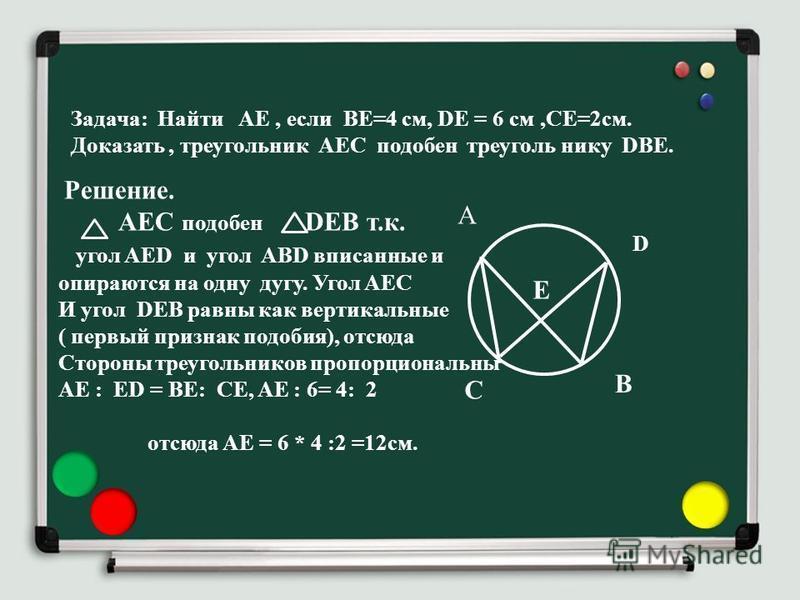 Задача: Найти АЕ, если ВЕ=4 см, DE = 6 см,СЕ=2 см. Доказать, треугольник АЕС подобен треугольник у DBE. А Е D C В Решение. АЕС подобен DEB т.к. угол AED и угол ABD вписанные и опираются на одну дугу. Угол AEC И угол DEB равны как вертикальные ( первы