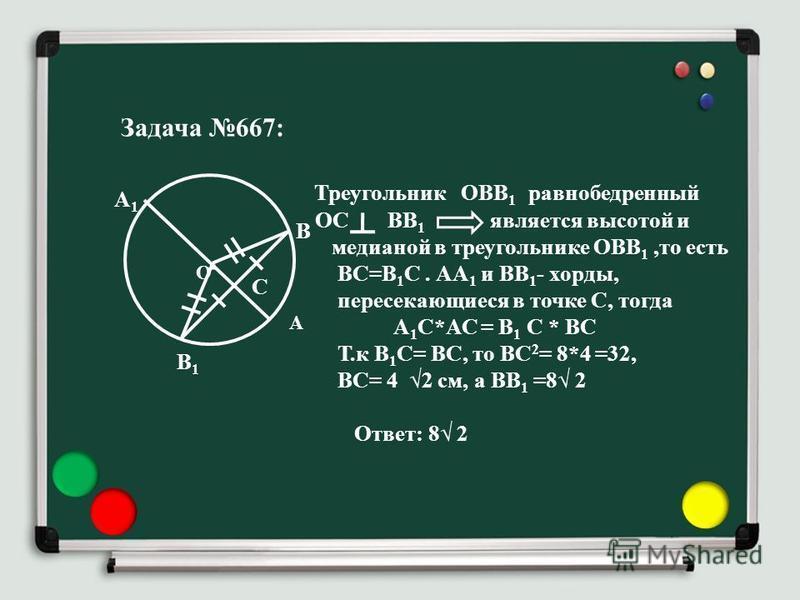 Задача 667: Треугольник ОВВ 1 равнобедренный ОС ВВ 1 является высотой и медианой в треугольнике ОВВ 1,то есть ВС=В 1 С. АА 1 и ВВ 1 - хорды, пересекающиеся в точке С, тогда А 1 С*АС = В 1 С * ВС Т.к В 1 С= ВС, то ВС 2 = 8*4 =32, ВС= 4 2 см, а ВВ 1 =8