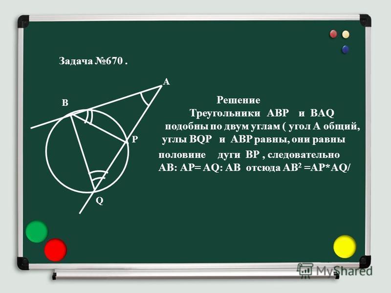 Задача 670. Решение Треугольники ABP и BAQ подобны по двум углам ( угол А общий, углы BQP и ABP равны, они равны В А Р Q половине дуги ВР, следовательно АВ: АР= AQ: АВ отсюда АВ 2 =AP*AQ/