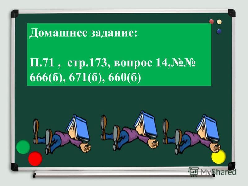 Домашнее задание: П.71, стр.173, вопрос 14, 666(б), 671(б), 660(б)