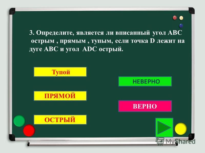 3. Определите, является ли вписанный угол АВС острым, прямым, тупым, если точка D лежит на дуге АВС и угол ADC острый. Тупой ПРЯМОЙ ОСТРЫЙ ВЕРНО НЕВЕРНО