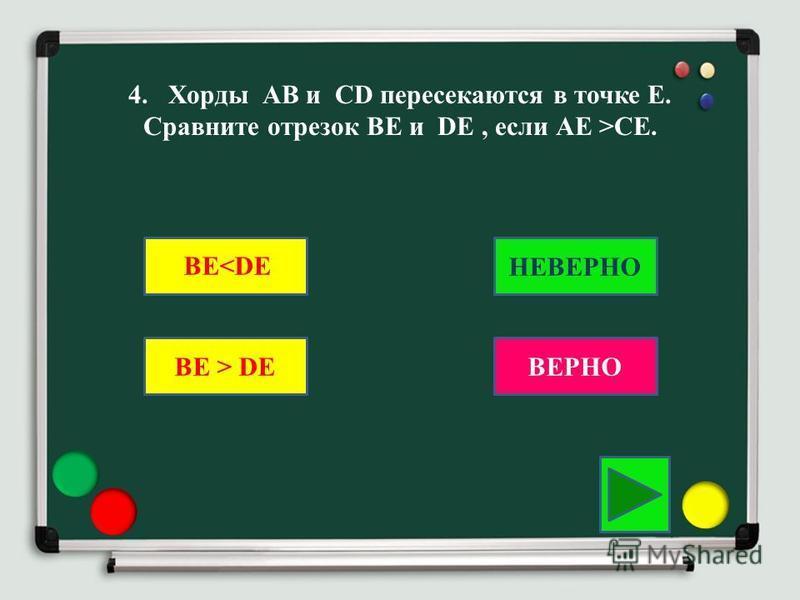 4. Хорды АВ и CD пересекаются в точке Е. Сравните отрезок ВЕ и DE, если АЕ >CE. BE > DE BE<DEНЕВЕРНО ВЕРНО