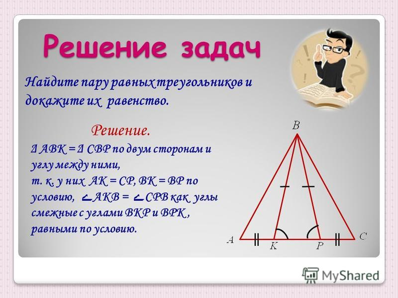 Найдите пару равных треугольников и докажите их равенство. Решение. Δ АВК = Δ СВР по двум сторонам и углу между ними, т. к. у них АК = СР, ВК = ВР по условию, ے АКВ = ے СРВ как углы смежные с углами ВКР и ВРК, равными по условию.