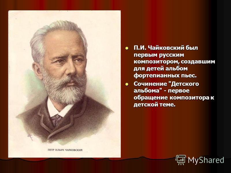 П.И. Чайковский был первым русским композитором, создавшим для детей альбом фортепианных пьес. П.И. Чайковский был первым русским композитором, создавшим для детей альбом фортепианных пьес. Сочинение