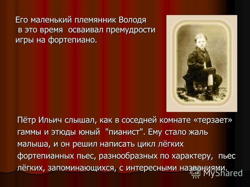 Его маленький племянник Володя в это время осваивал премудрости в это время осваивал премудрости игры на фортепиано. Пётр Ильич слышал, как в соседней комнате «терзает» гаммы и этюды юный